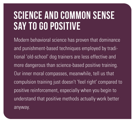 Modern behavioral science has proven that dominance and punishment-based techniques employed by traditional 'old-school' dog trainers are less effective and more dangerous than science-based positive training. Our inner moral compasses, meanwhile, tell us that compulsion training just doesn't 'feel right' compared to positive reinforcement, especially when you begin to understand that positive methods actually work better anyway.